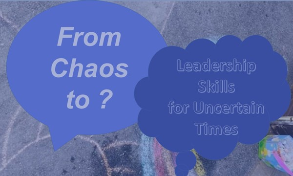 From Chaos to ? : Leadership Skills for Uncertain Times